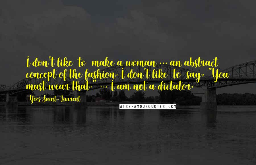 """Yves Saint-Laurent quotes: I don't like [to] make a woman ... an abstract concept of the fashion. I don't like [to] say, """"You must wear that."""" ... I am not a dictator."""