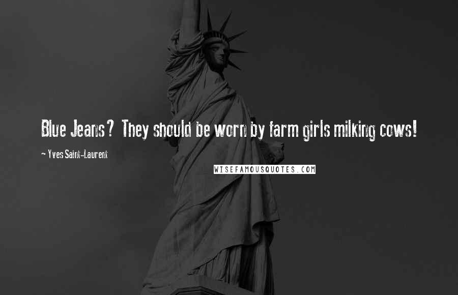 Yves Saint-Laurent quotes: Blue Jeans? They should be worn by farm girls milking cows!