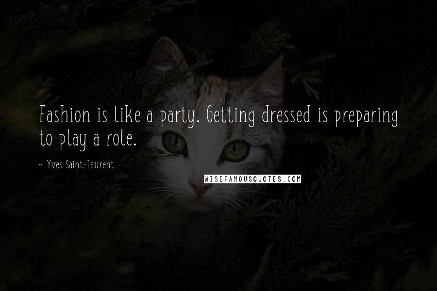Yves Saint-Laurent quotes: Fashion is like a party. Getting dressed is preparing to play a role.