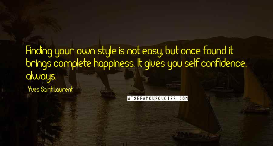 Yves Saint-Laurent quotes: Finding your own style is not easy, but once found it brings complete happiness. It gives you self-confidence, always.