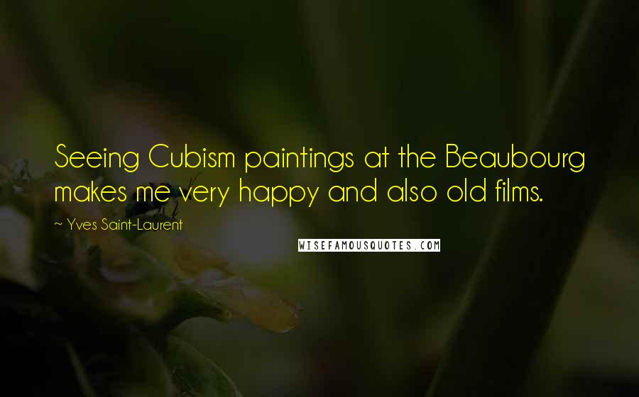 Yves Saint-Laurent quotes: Seeing Cubism paintings at the Beaubourg makes me very happy and also old films.