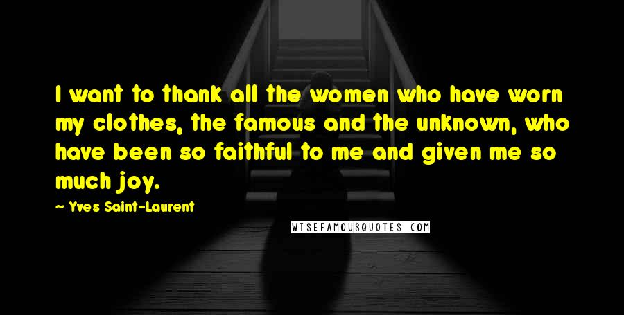 Yves Saint-Laurent quotes: I want to thank all the women who have worn my clothes, the famous and the unknown, who have been so faithful to me and given me so much joy.