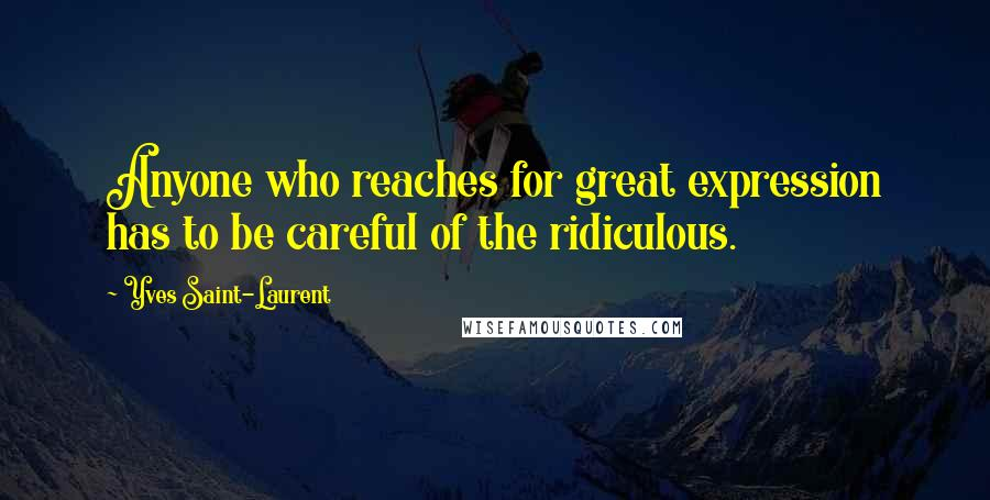 Yves Saint-Laurent quotes: Anyone who reaches for great expression has to be careful of the ridiculous.