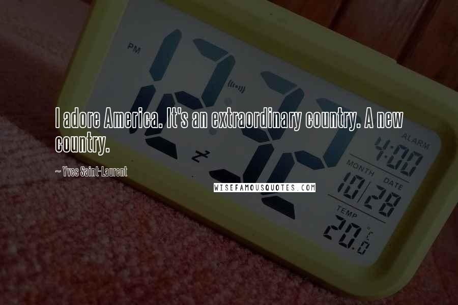 Yves Saint-Laurent quotes: I adore America. It's an extraordinary country. A new country.