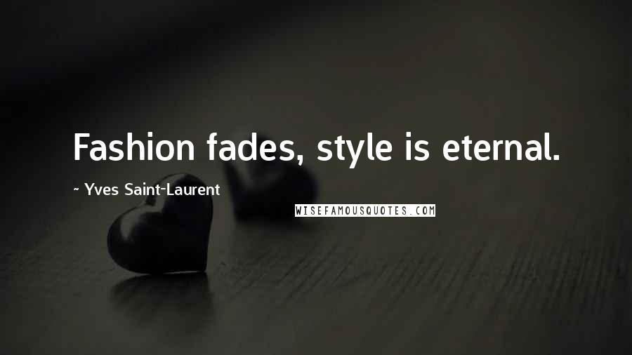 Yves Saint-Laurent quotes: Fashion fades, style is eternal.