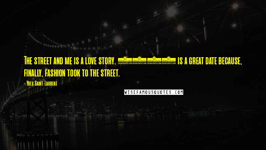 Yves Saint-Laurent quotes: The street and me is a love story. 1971 is a great date because, finally, fashion took to the street.