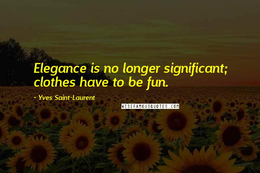 Yves Saint-Laurent quotes: Elegance is no longer significant; clothes have to be fun.
