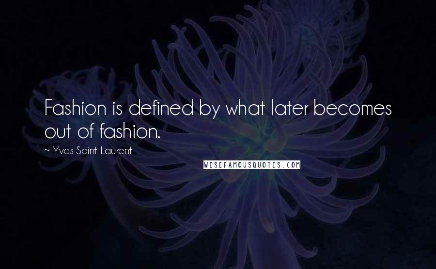 Yves Saint-Laurent quotes: Fashion is defined by what later becomes out of fashion.