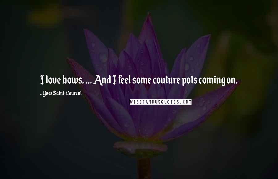 Yves Saint-Laurent quotes: I love bows, ... And I feel some couture pots coming on.