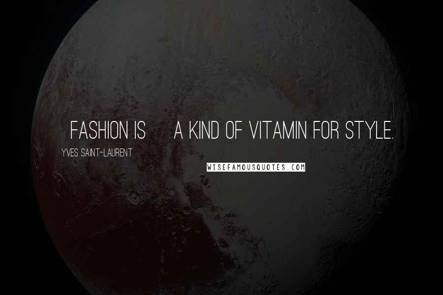 Yves Saint-Laurent quotes: [Fashion is] a kind of vitamin for style.