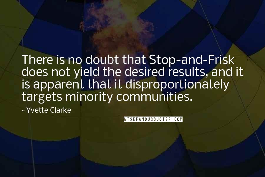 Yvette Clarke quotes: There is no doubt that Stop-and-Frisk does not yield the desired results, and it is apparent that it disproportionately targets minority communities.