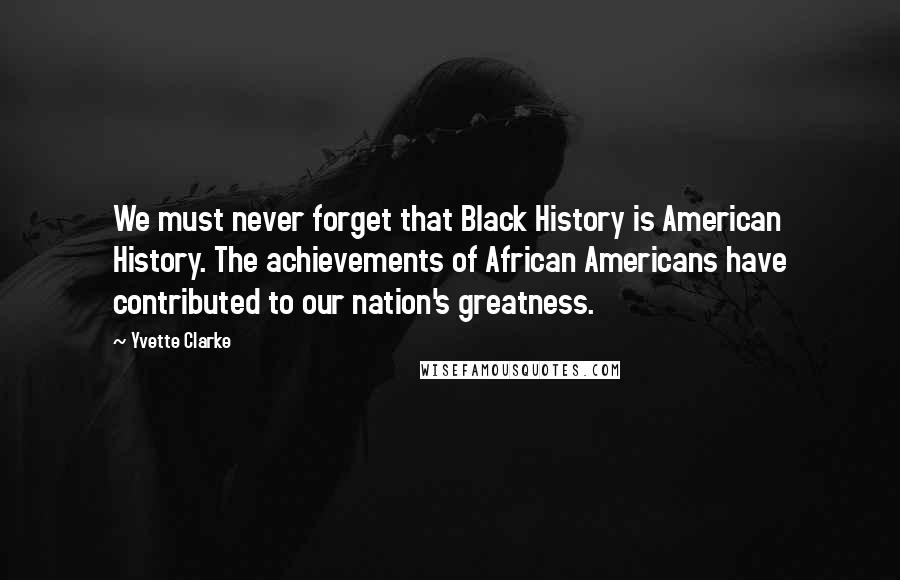 Yvette Clarke quotes: We must never forget that Black History is American History. The achievements of African Americans have contributed to our nation's greatness.