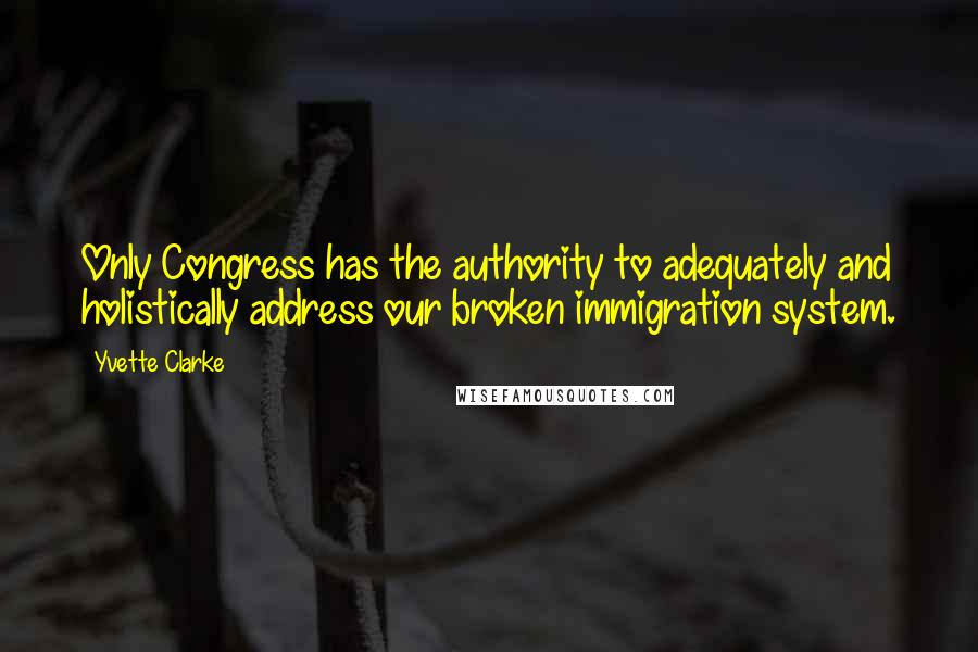 Yvette Clarke quotes: Only Congress has the authority to adequately and holistically address our broken immigration system.