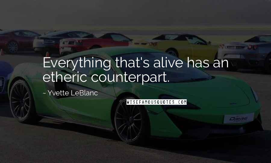 Yvette LeBlanc quotes: Everything that's alive has an etheric counterpart.