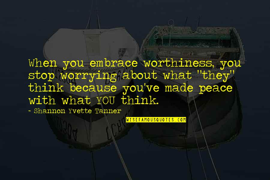 Yvette's Quotes By Shannon Yvette Tanner: When you embrace worthiness, you stop worrying about