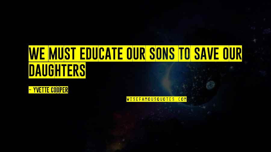 Yvette's Quotes By Yvette Cooper: We must educate our sons to save our