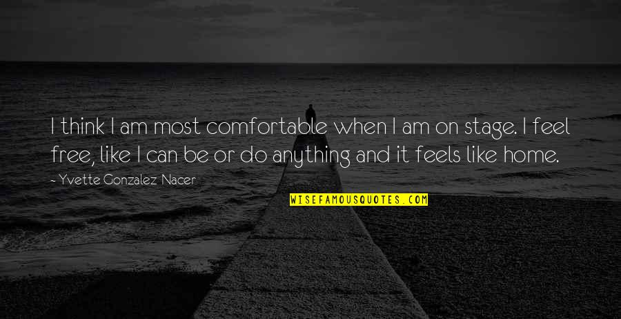 Yvette's Quotes By Yvette Gonzalez-Nacer: I think I am most comfortable when I