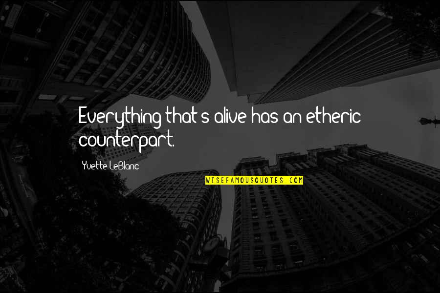 Yvette's Quotes By Yvette LeBlanc: Everything that's alive has an etheric counterpart.