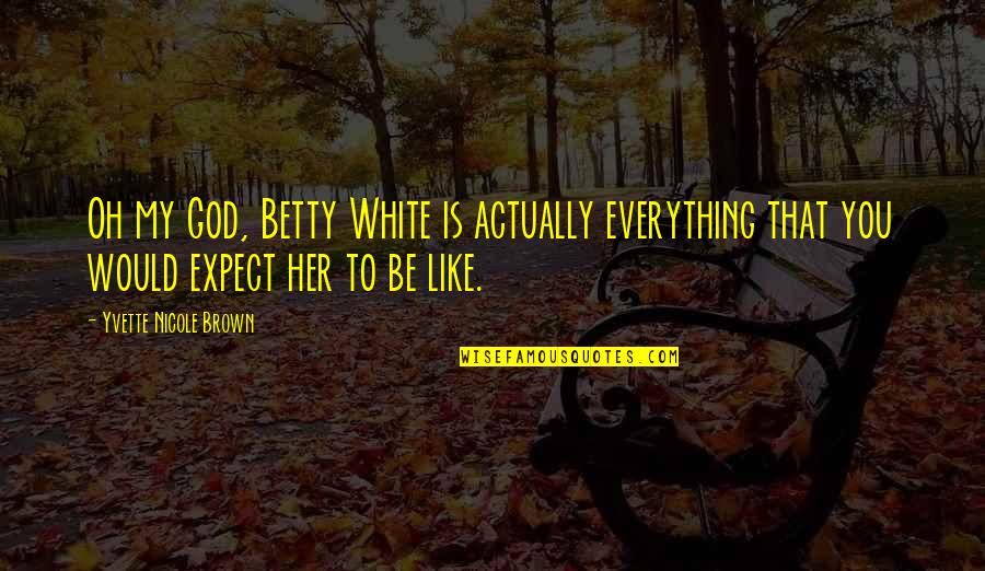 Yvette's Quotes By Yvette Nicole Brown: Oh my God, Betty White is actually everything