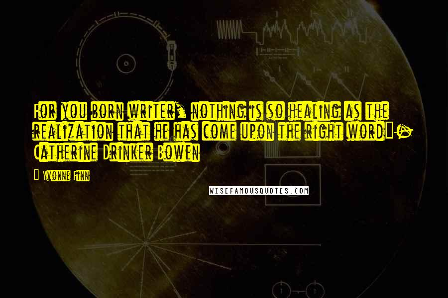 """Yvonne Finn quotes: For you born writer, nothing is so healing as the realization that he has come upon the right word""""- Catherine Drinker Bowen"""
