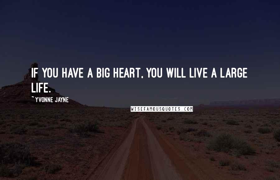 Yvonne Jayne quotes: If you have a big heart, you will live a large life.