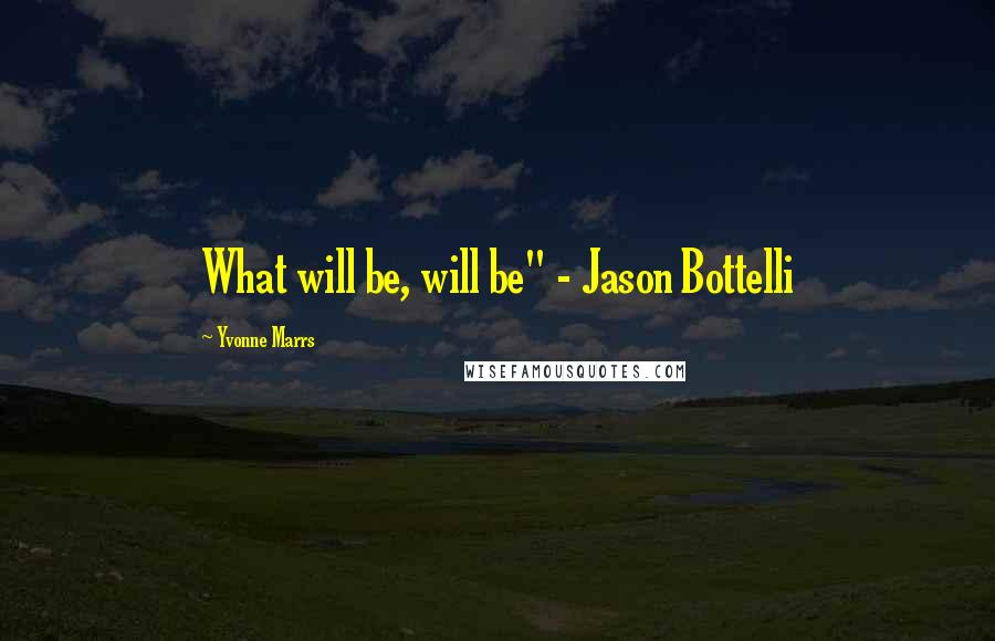 "Yvonne Marrs quotes: What will be, will be"" - Jason Bottelli"