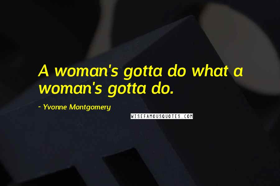 Yvonne Montgomery quotes: A woman's gotta do what a woman's gotta do.