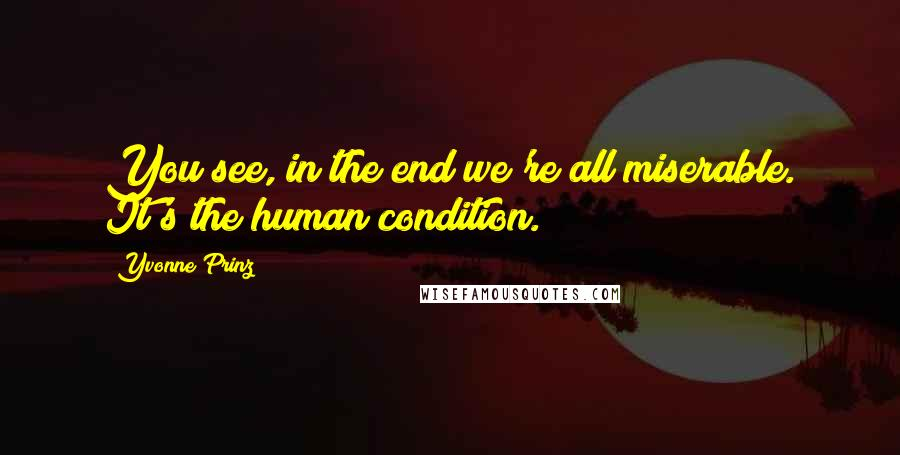 Yvonne Prinz quotes: You see, in the end we're all miserable. It's the human condition.