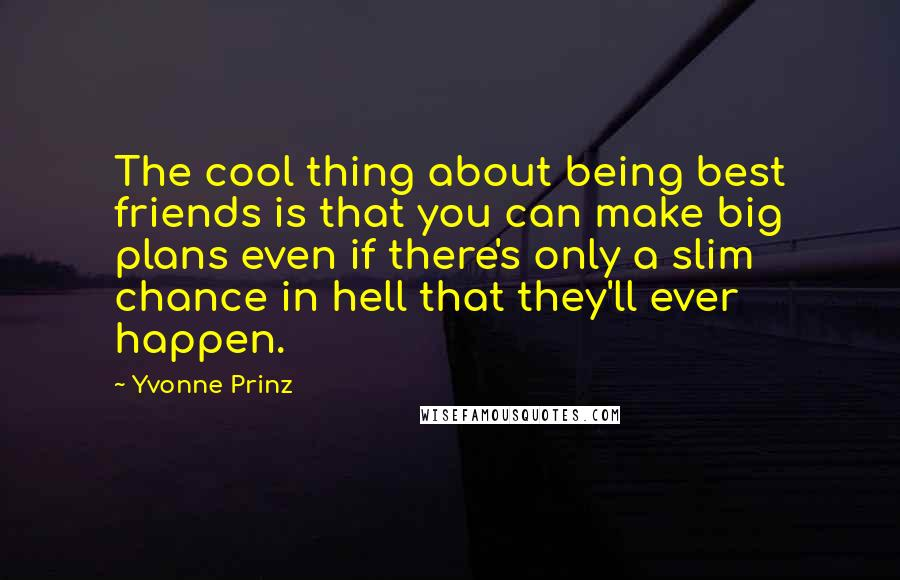 Yvonne Prinz quotes: The cool thing about being best friends is that you can make big plans even if there's only a slim chance in hell that they'll ever happen.