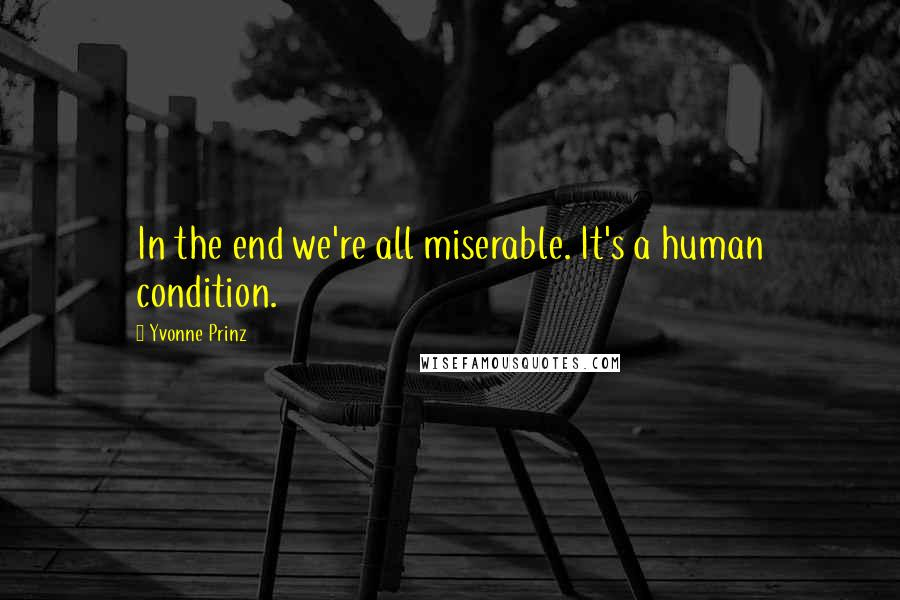 Yvonne Prinz quotes: In the end we're all miserable. It's a human condition.