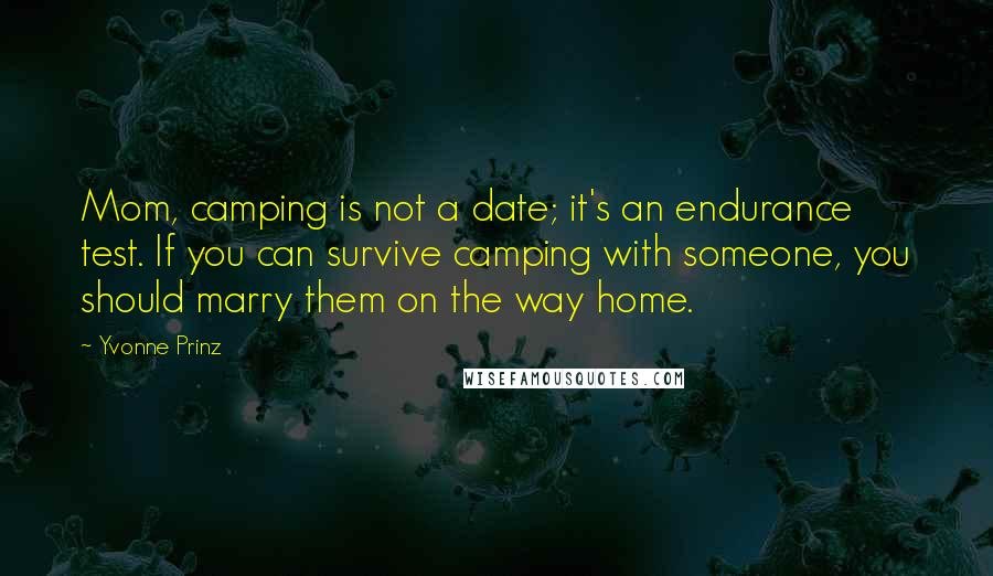Yvonne Prinz quotes: Mom, camping is not a date; it's an endurance test. If you can survive camping with someone, you should marry them on the way home.