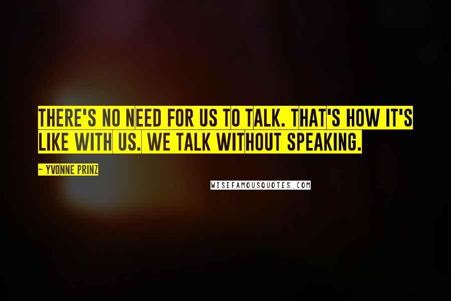 Yvonne Prinz quotes: There's no need for us to talk. That's how it's like with us. We talk without speaking.