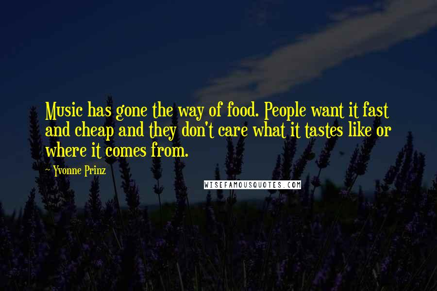 Yvonne Prinz quotes: Music has gone the way of food. People want it fast and cheap and they don't care what it tastes like or where it comes from.
