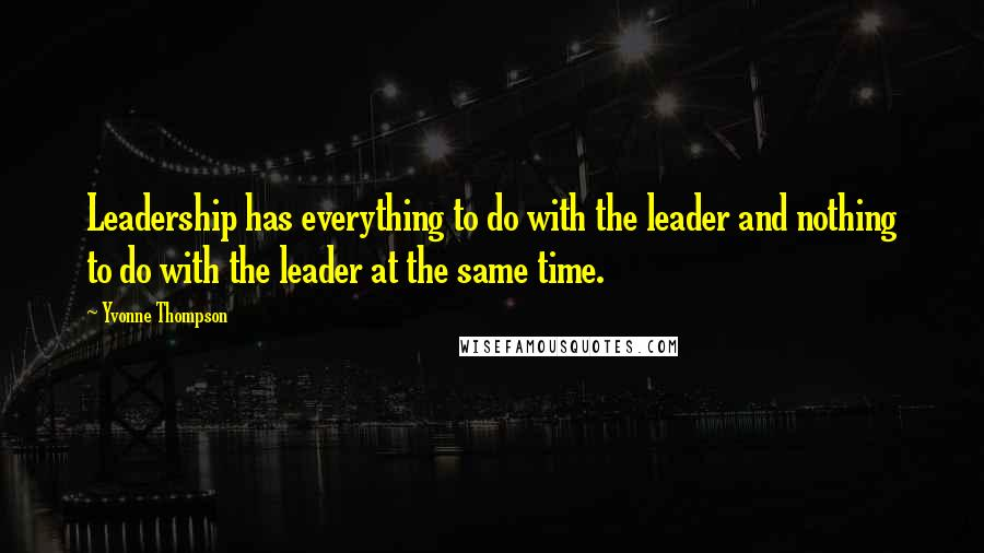 Yvonne Thompson quotes: Leadership has everything to do with the leader and nothing to do with the leader at the same time.