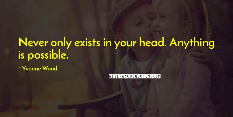 Yvonne Wood quotes: Never only exists in your head. Anything is possible.