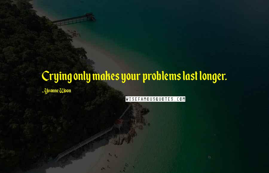 Yvonne Woon quotes: Crying only makes your problems last longer.