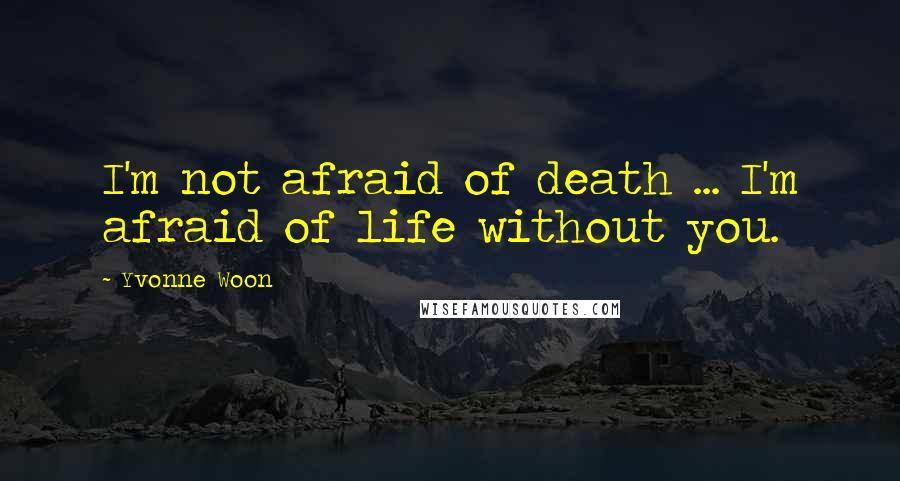 Yvonne Woon quotes: I'm not afraid of death ... I'm afraid of life without you.