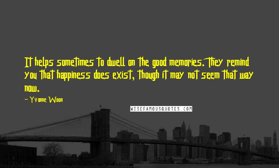 Yvonne Woon quotes: It helps sometimes to dwell on the good memories. They remind you that happiness does exist, though it may not seem that way now.