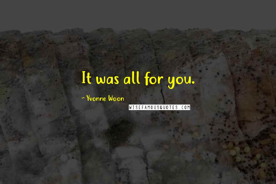 Yvonne Woon quotes: It was all for you.