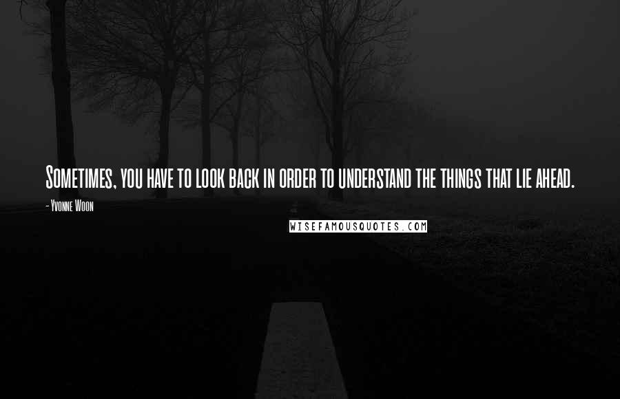 Yvonne Woon quotes: Sometimes, you have to look back in order to understand the things that lie ahead.