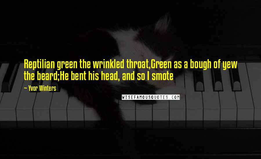 Yvor Winters quotes: Reptilian green the wrinkled throat,Green as a bough of yew the beard;He bent his head, and so I smote