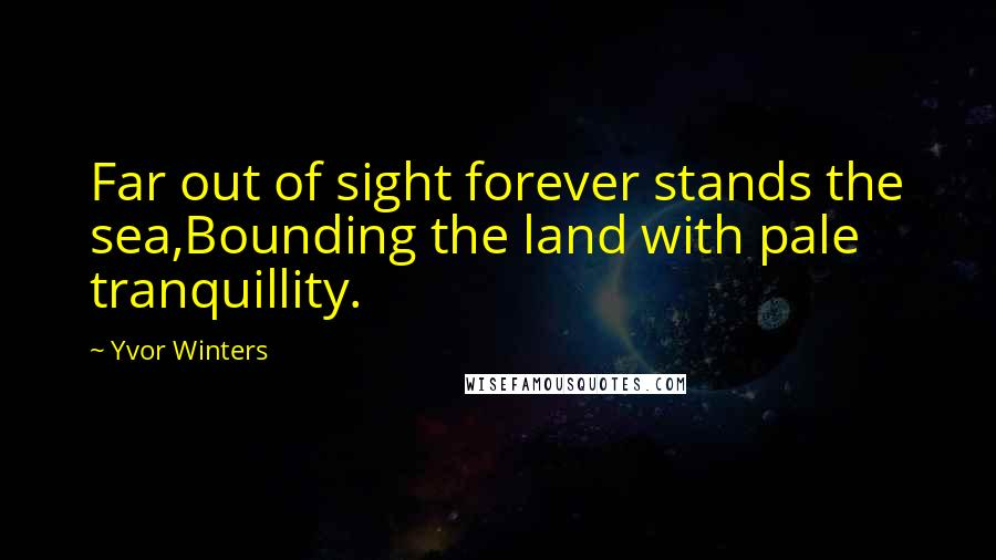 Yvor Winters quotes: Far out of sight forever stands the sea,Bounding the land with pale tranquillity.