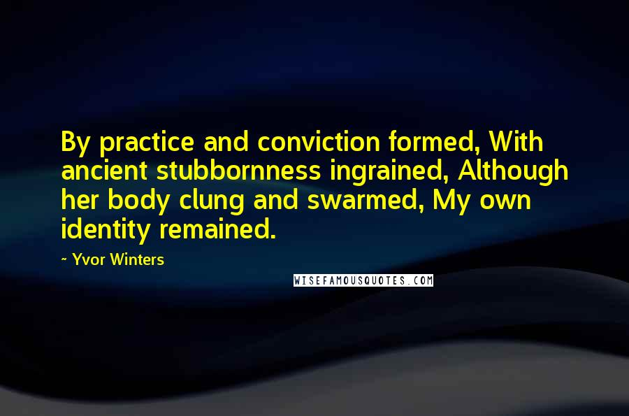 Yvor Winters quotes: By practice and conviction formed, With ancient stubbornness ingrained, Although her body clung and swarmed, My own identity remained.