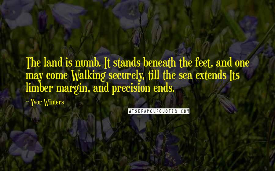 Yvor Winters quotes: The land is numb. It stands beneath the feet, and one may come Walking securely, till the sea extends Its limber margin, and precision ends.