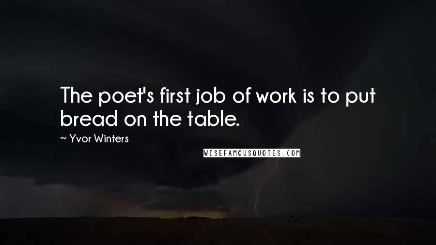 Yvor Winters quotes: The poet's first job of work is to put bread on the table.