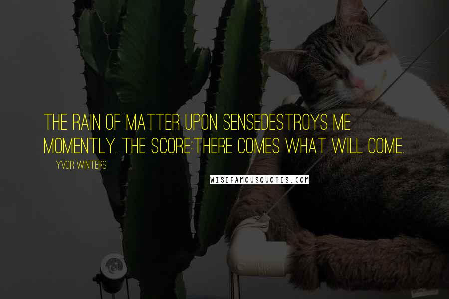 Yvor Winters quotes: The rain of matter upon senseDestroys me momently. The score:There comes what will come.