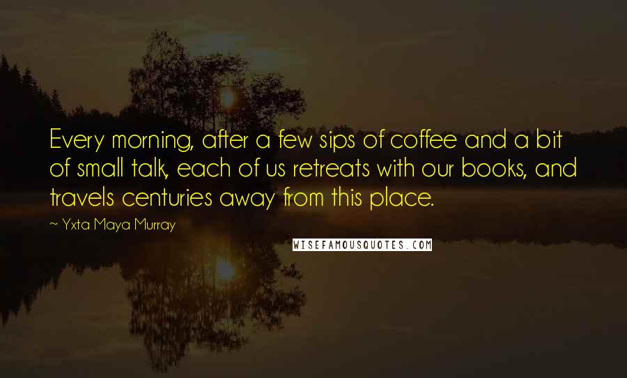 Yxta Maya Murray quotes: Every morning, after a few sips of coffee and a bit of small talk, each of us retreats with our books, and travels centuries away from this place.