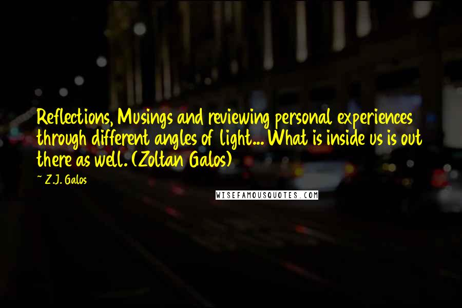 Z.J. Galos quotes: Reflections, Musings and reviewing personal experiences through different angles of light... What is inside us is out there as well. (Zoltan Galos)