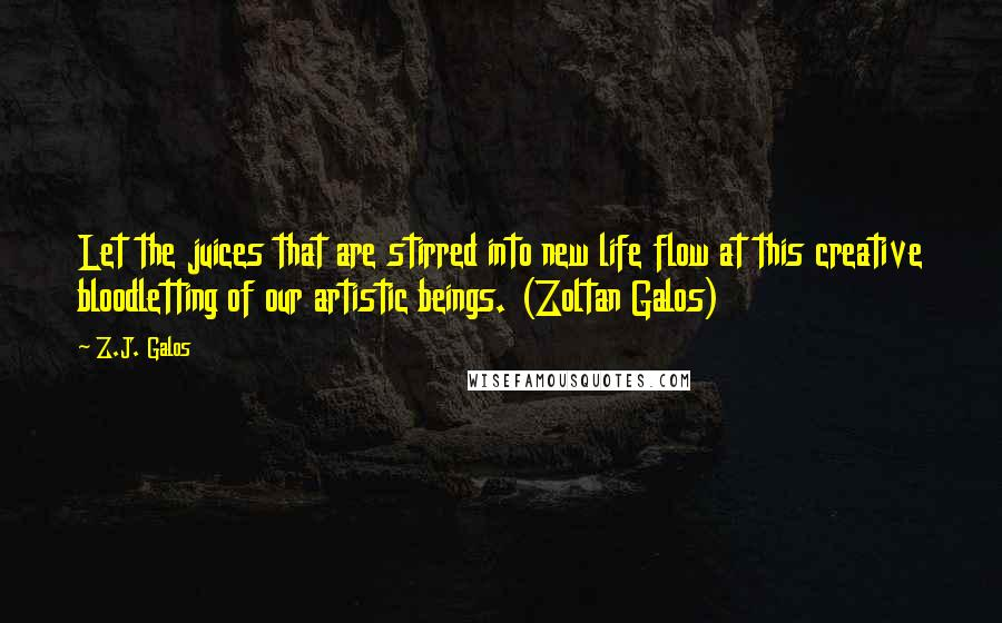 Z.J. Galos quotes: Let the juices that are stirred into new life flow at this creative bloodletting of our artistic beings. (Zoltan Galos)
