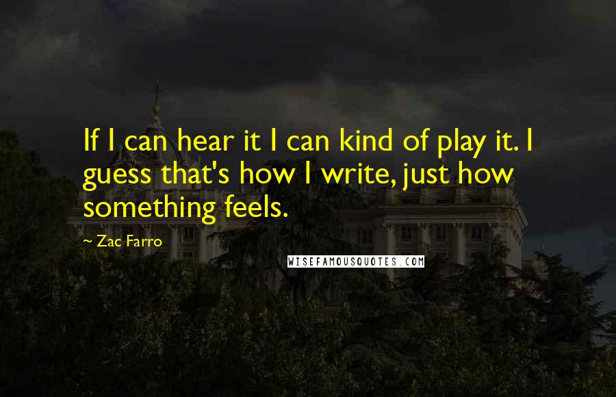 Zac Farro quotes: If I can hear it I can kind of play it. I guess that's how I write, just how something feels.